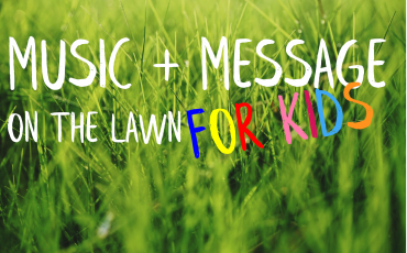 Music + Message on the lawn: For Kids TOO!